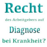 Hat der Arbeitgeber ein Recht auf das Wissen der Diagnose der Erkrankung des Arbeitnehmers?